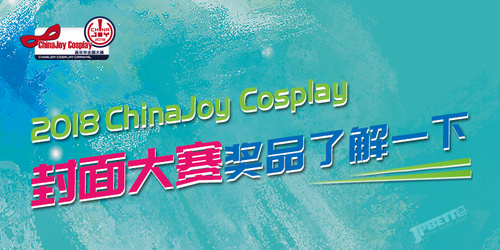 2018ChinaJoy Cosplay封面大赛豪华奖品公布